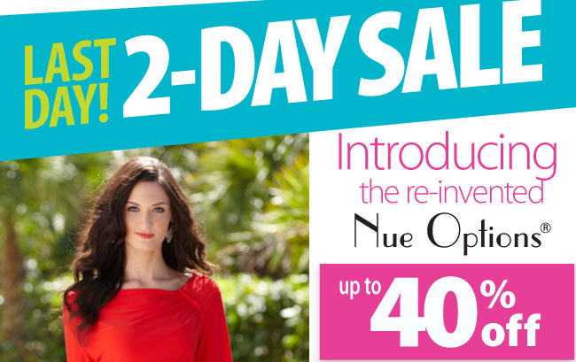 Last day! 2-Day Sale Introducing the re-invented Nue Options save up to 40%