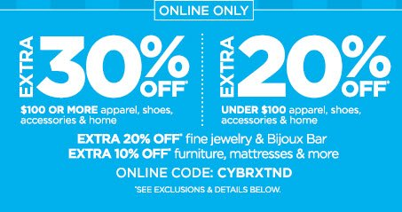 ONLINE ONLY          EXTRA 30% OFF* $100 OR MORE apparel, shoes, accessories & home | EXTRA 20% OFF* UNDER $100 apparel, shoes, accessories & home                      EXTRA 20% OFF* fine jewelry & Bijoux Bar           EXTRA 10% OFF* furniture, mattresses & more                      ONLINE CODE: CYBRXTND                      *SEE EXCLUSIONS & DETAILS BELOW