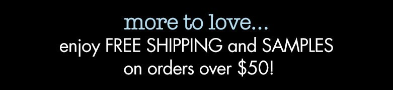 more to love...enjoy free shipping and samples on orders over $50