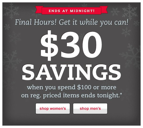 Ends at midnight. Final Hours! Get it while you can! $30 savings when you spend $100 or more.*