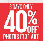 3 DAYS ONLY - 40% OFF* PHOTOS TO ART