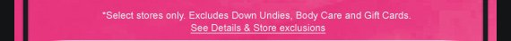 *SELECT STORES ONLY. EXCLUDES DOWN UNDIES, BODY CARE AND GIFT CARDS. SEE DETAILS & STORE EXCLUSIONS