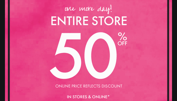 one more day! ENTIRE STORE 50% OFF ONLINE PRICE REFLECTS DISCOUNT IN STORES & ONLINE*