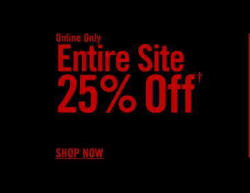 ONLINE ONLY - ENTIRE SITE 25% OFF† SHOP NOW
