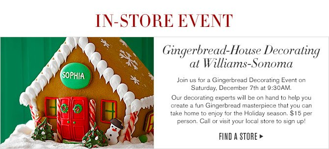 IN-STORE EVENT -- Gingerbread-House Decorating at Williams-Sonoma -- Join us for a Gingerbread Decorating Event on Saturday, December 7th at 9:30AM. -- Our decorating experts will be on hand to help you create a fun Gingerbread masterpiece that you can take home to enjoy for the Holiday season. $15 per person. Call or visit your local store to sign up! -- FIND A STORE