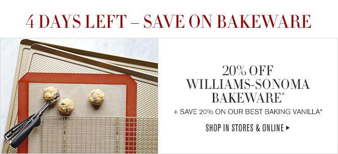 4 DAYS LEFT - SAVE ON BAKEWARE -- 20% OFF WILLIAMS-SONOMA BAKEWARE* + SAVE 20% ON OUR BEST BAKING VANILLA* -- SHOP IN STORES & ONLINE