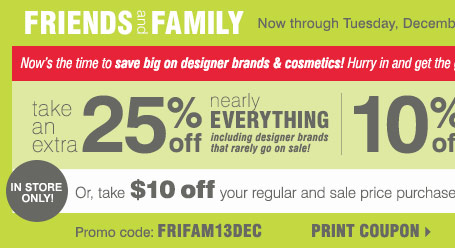 Friends & Family Sale! Take an extra  25% off nearly EVERYTHING, plus 15% off cosmetics & fragrance** Or  take $10 off your $20 in-store purchase*** Print coupon.