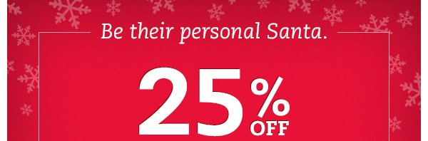 Be their personal Santa. 25% OFF your purchase.* It's time to give great this holiday. Hurry, ends Saturday.