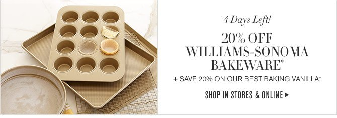 4 Days Left! - 20% OFF WILLIAMS-SONOMA BAKEWARE* + SAVE 20% ON OUR BEST BAKING VANILLA* - SHOP IN STORES & ONLINE
