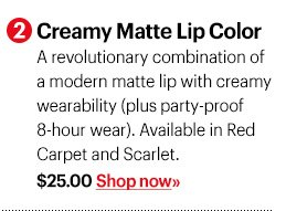 2 Creamy Matte Lip Color, $25 A revolutionary combination of a modern matte lip with creamy wearability (plus party-proof 8-hour wear). Available in Red Carpet and Scarlet. Shop now »