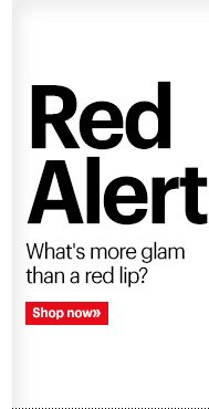 Red Alert  What's more glam than a red lip?  Shop Now »