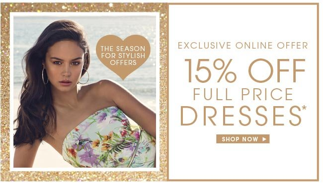 ** EXCLUSIVE ONLINE OFFER ** 15% OFF FULL PRICE DRESSES * SHOP NOW
