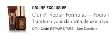 ONLINE EXCLUSIVE Our #1 Repair Formulas—Yours Free with $50 purchase* Transform your skin with deluxe travel sizes of Advanced Night Repair for face and eyes. Offer Code REPAIRSTARS  SEE DETAILS »