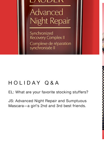 HOLIDAY Q & A EL: What are your favorite stocking stuffers? JS: Advanced Night Repair and Sumptuous Mascara—a girl's 2nd and 3rd best friends.
