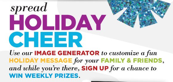SPREAD HOLIDAY CHEER. Use our image generator to customize a fun holiday message for your family and friends, and while you're there, sign up for a chance to win weekly prizes.
