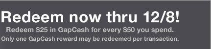 Redeem now thru 12/8! | Redeem $25 in GapCash for every $50 you spend. Only one GapCash reward may be redeemed per transaction.