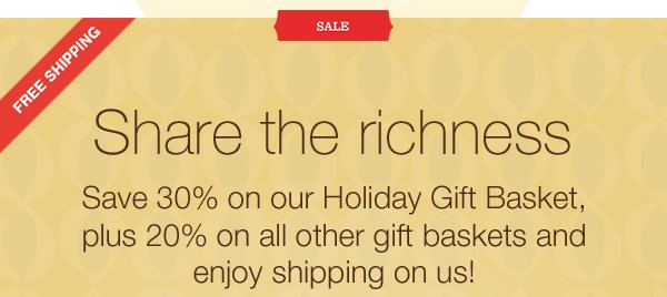 FREE SHIPPING. SALE. Share the richness. Save 30% on our Holiday Gift Basket, plus 20% on all other gift baskets and enjoy shipping on us!