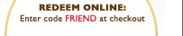 REDEEM ONLINE: Enter Code FRIEND at checkout