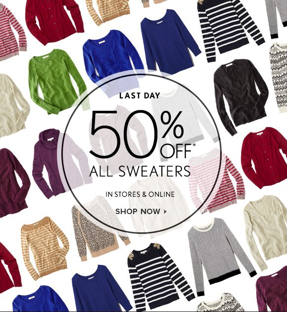 LAST DAY 50% OFF* ALL SWEATERS IN STORES & ONLINE SHOP NOW