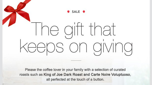 SALE. The gift that keeps on giving. Please the coffee lover in your family with a selection of curated roasts such as King of Joe Dark and Carte Noire Voluptuoso, all perfected at the touch of a button.