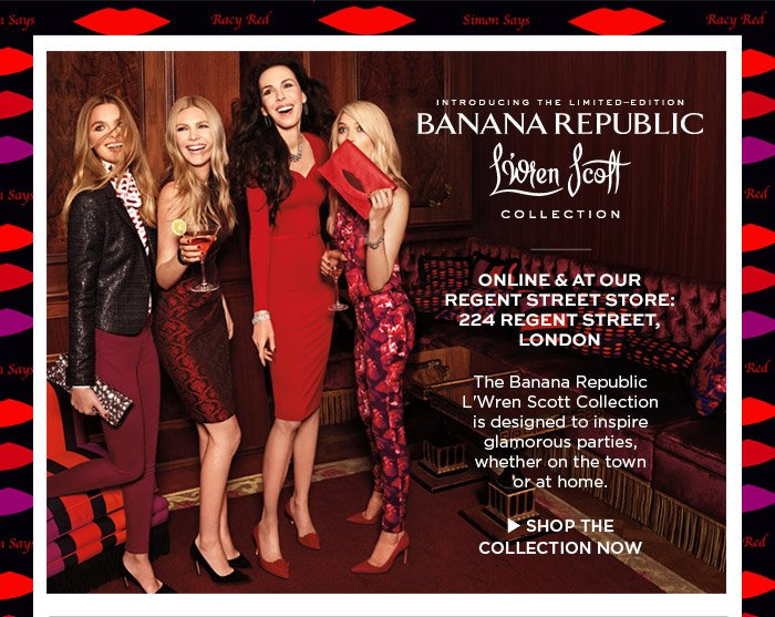 INTRODUCING THE LIMITED-EDITION BANANA REPUBLIC L'Wren Scott COLLECTION   ONLINE & AT OUR REGENT STORE: 224 REGENT STREET, LONDON   The Banana Republic L'Wren Scott Collection is designed to inspire glamorous parties, whether on the town or at home.   SHOP THE COLLECTION NOW