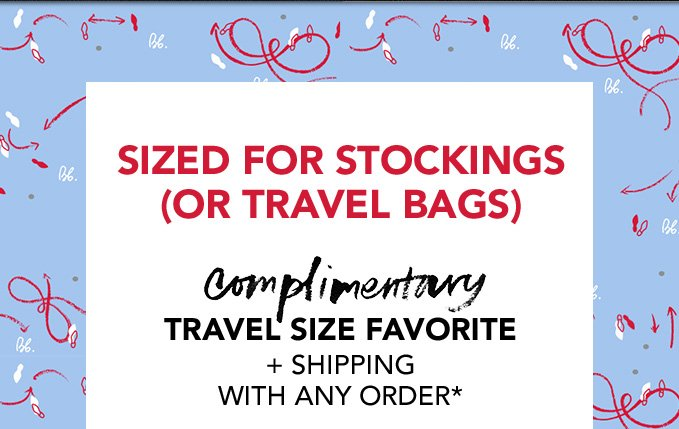 SIZED FOR STOCKINGS (OR TRAVEL BAGS) complimentary travel size favorite + shipping with any order*