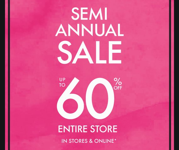 SEMI ANUAL SALE UP TO 60% OFF ENTIRE  STORE In stores & online*