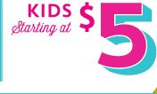 KIDS Starting at $5