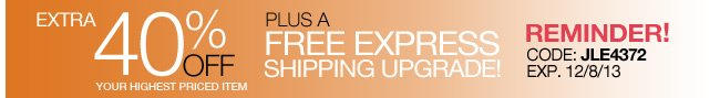 Reminder! Extra 40% Off your highest priced item + Free Express Shipping Upgrade