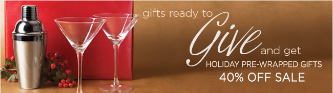 Gifts ready to give, and get 					Holiday pre-wrapped gifts 					Now 40% OFF!