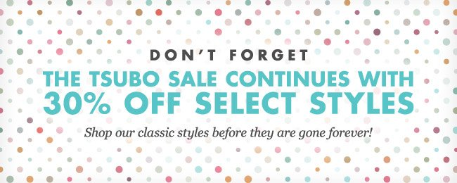 DON'T FORGET. 30% OFF SELECT TSUBO STYLES.