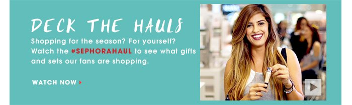 DECK THE HAULS. Shopping for the season? For yourself? Watch the #Sephorahaul to see what gifts and sets our fans are shopping. WATCH NOW