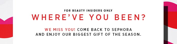 For Beauty Insiders only. Where've you been? We miss you. Come back to Sephora and enjoy our biggest gift of the season