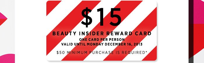 $15 BEAUTY INSIDER REWARD CARD. One card per person. Valid Until Monday December 16, 2013. $50 minimum purchase is required*