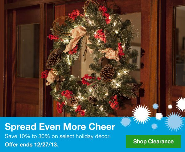 Spread Even More Cheer. Save 10% to 30% on select holiday décor. Offer ends 12/27/13. Shop Holiday Clearance.
