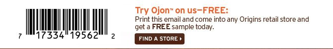Try  Ojon on us FREE Print this email and come into any Origins retail store  and get a FREE sample today FIND A STORE