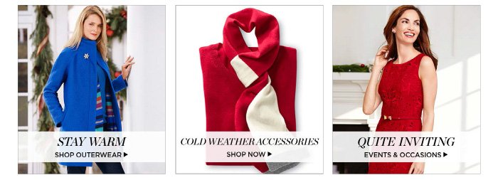 Stay Warm. Shop Outerwear. Cold weather accessories. Shop now. Quite Inviting. Events and Occassions.