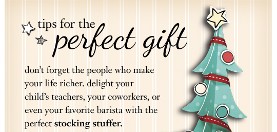 tips for the perfect gift don't forget the people who make your life richer. delight your child's teachers, your coworkers, or even your favorite barista with the perfect stocking stuffer.