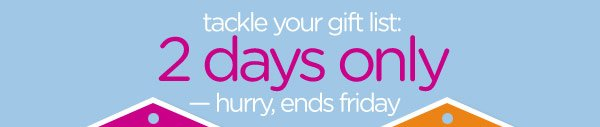 tackle your gift list: 2 days only - hurry, ends friday