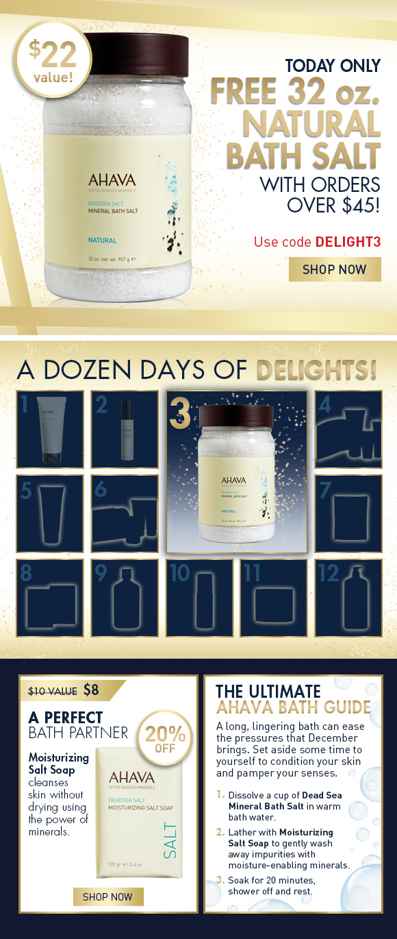 A Dozen Days of Delights! Today only - FREE 32 oz. Natural Bath Salt with orders over $45!  Use code DELIGHT3 SHOP NOW  A Perfect Bath Partner 20% Off $10 value  $8 Mineral Bath Soap cleanses skin without drying using the power of minerals. SHOP NOW  The Ultimate AHAVA Bath Guide A long, lingering bath can ease the pressures that December brings. Set aside some time to yourself to condition your skin and pamper your senses. 1.	Dissolve a cup of Dead Sea Mineral Bath Salt in warm bath water.  2.	Lather with Moisturizing Salt Soap to gently wash away impurities with moisture-enabling minerals.  3.	Soak for 20 minutes, shower off and rest.