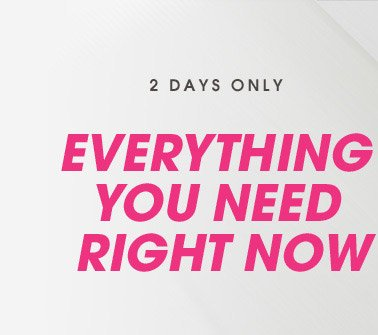 2 DAYS ONLY! EVERYTHING YOU NEED RIGHT NOW