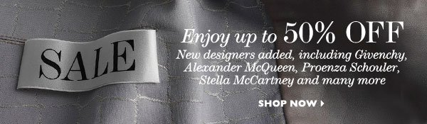Enjoy 50% OFF New desingers added, including Givenchy, Alexander McQueen, Proenza Schouler, Stella McCartney and many more SHOP NOW