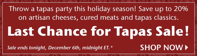 Throw a tapas party this holiday season! Save up to 20% on artisan cheeses, cured meats and tapas classics. Last Chance for Tapas Sale! Sale ends tonight, December 6th, midnight ET.* Shop Now