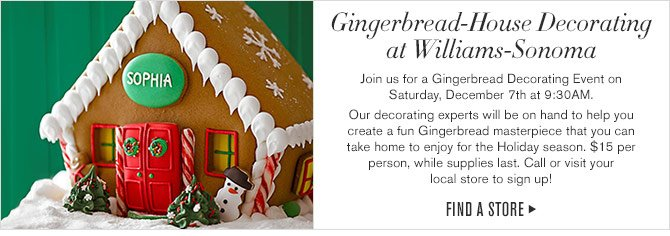 Gingerbread-House Decorating at Williams-Sonoma - Join us for a Gingerbread Decorating Event on Saturday, December 7th at 9:30AM. Our decorating experts will be on hand to help you create a fun Gingerbread masterpiece that you can take home to enjoy for the Holiday season. $15 per person, while supplies last. Call or visit your local store to sign up! - FIND A STORE