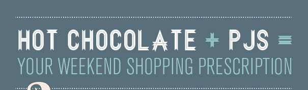 HOT CHOCOLATE + PJS = YOUR WEEKEND SHOPPING PRESCRIPTION
