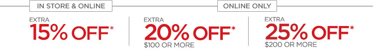 IN STORE & ONLINE EXTRA 15% OFF*   ONLINE ONLY EXTRA 20% OFF* $100 OR MORE  EXTRA 25% OFF* $200 OR MORE