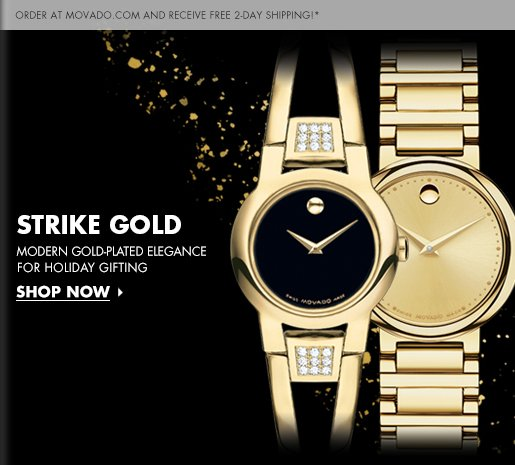 ORDER AT MOVADO.COM AND RECEIVE FREE 2-DAY SHIPPING!* | STRIKE GOLD | MODERN GOLD-PLATED ELEGANCE FOR HOLIDAY GIFTING - SHOP NOW »