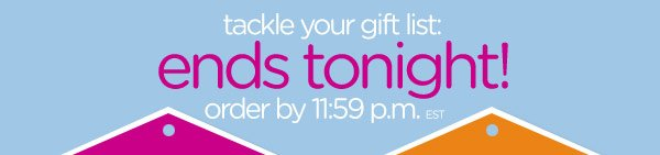 tackle your gift list: ends tonight! - order by 11:59 p.m. EST