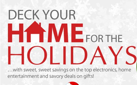 Deck Your Home for the Holidays …with sweet, sweet savings on the top electronics, home entertainment and savory deals on gifts!