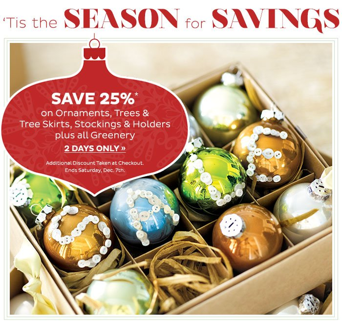 Save 25% on Ornaments, Trees & Tree Skirts, Stockings & Holders plus all Greenery